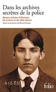 Bruno Fuligni - Dans les archives secrètes de la police - Quatre siècles d'histoire, de crimes et de faits divers.
