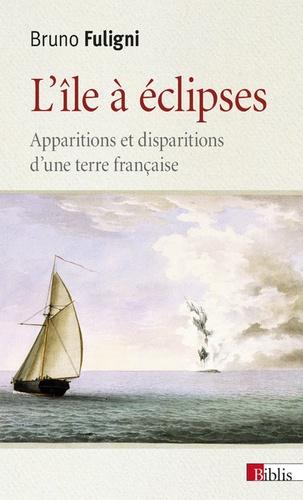 Bruno Fuligni - L'île à éclipses - Apparitions et disparitions d'une terre française.