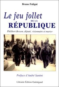 Bruno Fuligni - Le feu follet de la République - Philibert Besson, député, visionnaire et martyr.