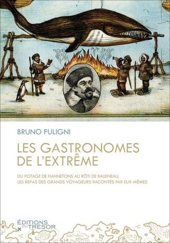 Bruno Fuligni - Les gastronomes de l'extrême - Du potage de hannetons au rôti de balaineau, les repas des grands voyageurs racontés par eux-mêmes.