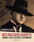 Bruno Fuligni - Mes dossiers secrets - Crimes, faits-divers, espionnage.