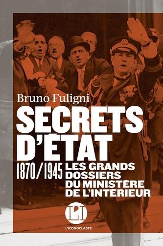 Secrets d'état. 1870/1945 Les grands dossiers du ministère de l'Intérieur