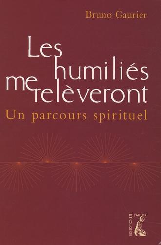Bruno Gaurier - Les humiliés me relèveront - Un parcours spirituel.