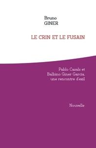 Bruno Giner - Le crin et le fusain. Pablo Casals et Balbino Giner Garcia, une rencontre d'exil..