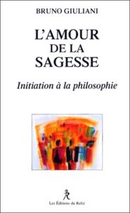 Bruno Giuliani - L'amour de la sagesse. - Initiation à la philosophie.