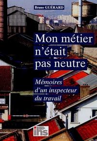 Bruno Guérard - Mon métier n'était pas neutre - Mémoires d'un inspecteur du travail.