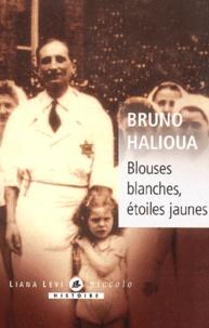 Bruno Halioua - Blouses blanches, étoiles jaunes - L'exclusion des médecins juifs en France sous l'Occupation.