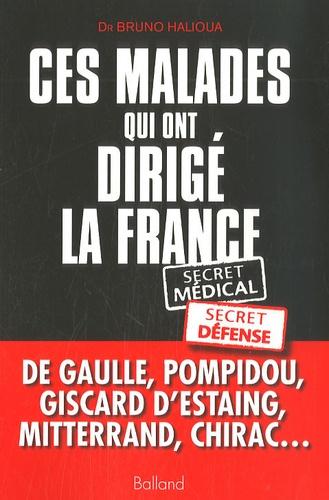 Bruno Halioua - Ces malades qui ont dirigé la France - Secret médical, secret défense.