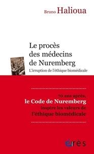 Bruno Halioua - Le procès des médecins de Nuremberg - L'irruption de l'éthique médicale moderne.