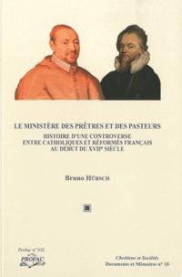 Bruno Hübsch - Le ministère des prêtres et des pasteurs - Histoire d'une controverse entre catholiques et réformés français au début du XVIIe siècle.