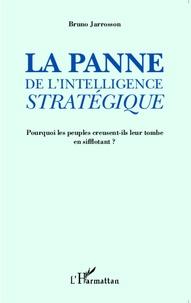 Bruno Jarrosson - La panne de l'intelligence stratégique - Pourquoi les peuples creusent-ils leur tombe en sifflotant ?.