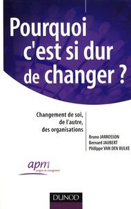 Bruno Jarrosson et Bernard Jaubert - Pourquoi c'est si dur de changer ? - Changement de soi, de l'autre, des organisations.