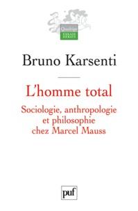 Bruno Karsenti - L'homme total - Sociologie, anthropologie et philosophie chez Marcel Mauss.