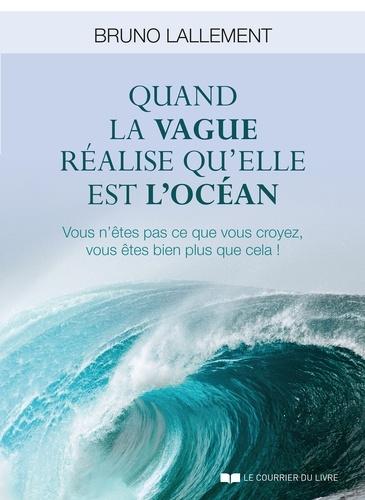 Bruno Lallement - Quand la vague réalise qu'elle est l'océan - Vous n'êtes pas ce que vous croyez, vous êtes bien plus que cela !.