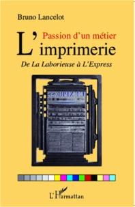 Bruno Lancelot - Passion d'un métier L'imprimerie - De La Laborieuse à l'Express.