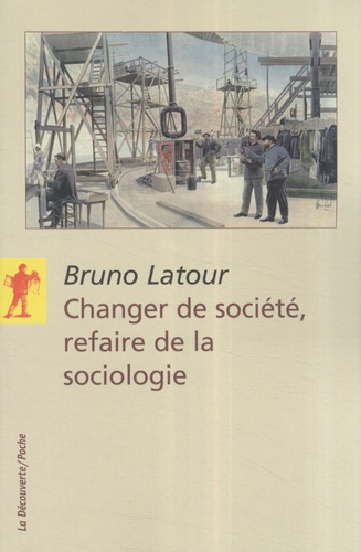 Bruno Latour - Changer de société, refaire de la sociologie.