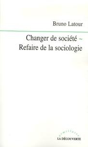 Bruno Latour - Changer de société - Refaire de la sociologie.