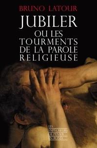 Bruno Latour - Jubiler ou les tourments de la parole religieuse.