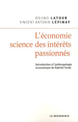 Bruno Latour et Vincent Lepinay - L'économie, science des intérêts passionnés - Introduction à l'anthropologie économique de Gabriel Tarde.