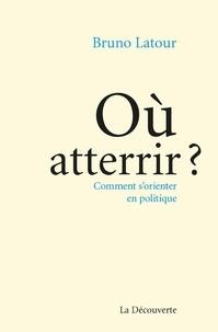 Bruno Latour - Où atterrir ? - Comment s'orienter en politique.