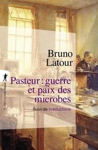 Bruno Latour - Pasteur : guerre et paix des microbes - Suivi de Irréductions.