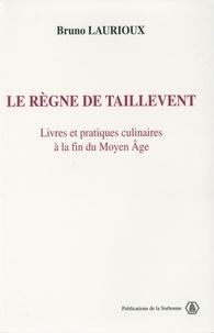 Bruno Laurioux - Le règne de Taillevent - Livres et pratiques culinaires à la fin du Moyen âge.