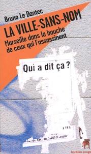 Bruno Le Dantec - La ville-sans-nom - Marseille dans la bouche de ceux qui l'assassinent.