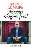 Bruno Le Maire - Ne vous résignez pas !.