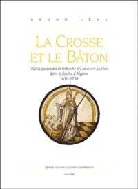 Bruno Léal - La Crosse et le Bâton - Visites pastorales et recherche des pécheurs publics dans le diocèse d'Algarve (1630-1750).