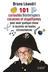 Bruno Léandri - 101 curiosités historiques cocasses et stupéfiantes pour avoir quelque chose à raconter en toutes circonstances.