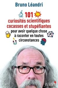 Bruno Léandri - 101 curiosités scientifiques cocasses et stupéfiantes pour avoir quelque chose à raconter en toutes circonstances.
