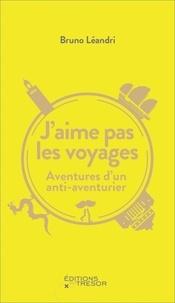 Bruno Léandri - J'aime pas les voyages - Aventures d'un anti-aventurier.