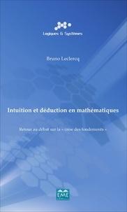 """Bruno Leclercq - Intuition et déduction en mathématiques - Retour au débat sur la """"crise des fondements""""."""