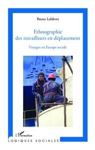 Bruno Lefebvre - Ethnographie des travailleurs en déplacement - Voyages en Europe sociale.