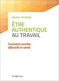 Bruno Lefebvre - Etre authentique au travail - Comment concilier efficacité et santé.