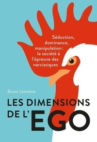 Bruno Lemaître - Les dimensions de l'égo - Séduction, dominance, manipulation : la société à l'épreuve des narcissiques.