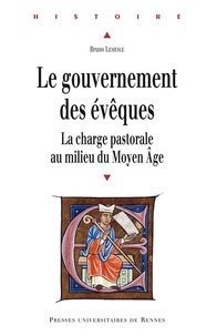 Bruno Lemesle - Le gouvernement des évêques - La charge pastorale au milieu du Moyen Age.