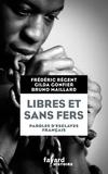 Bruno Maillard et Frédéric Régent - Libres et sans fers : paroles d'esclaves français - Guadeloupe, Ile Bourbon (Réunion), Martinique.