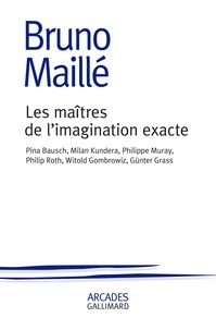 Bruno Maillé - Les maîtres de l'imagination exacte - Pina Bausch, Milan Kundera, Philippe Muray, Philip Roth, Witold Gombrowicz, Günter Grass.