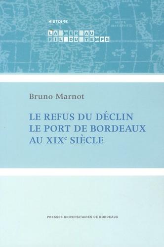 Bruno Marnot - Le refus du déclin - Le port de Bordeaux au XIXe siècle.