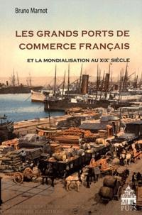Bruno Marnot - Les grands ports de commerce français et la mondialisation au XIXe siècle (1815-1914).