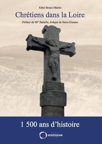 Bruno Martin - Chrétiens dans la Loire - 1 500 ans d'histoire.