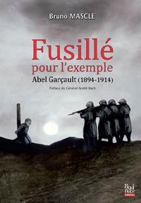 Bruno Mascle - Fusillé pour l'exemple, Abel Garçault (1894-1914).