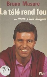 Bruno Masure - La Télé rend fou - Mais j'me soigne.