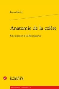 Bruno Méniel - Anatomie de la colère - Une passion à la Renaissance.