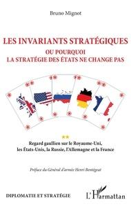 Bruno Mignot - Les invariants stratégiques ou pourquoi la stratégie des Etats ne change pas - Regard gaullien sur le Royaume-Uni, les Etats-Unis, la Russie, l'Allemagne et la France.
