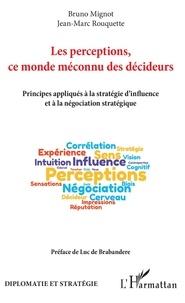 Bruno Mignot et Jean-Marc Rouquette - Les perceptions, ce monde méconnu des décideurs - Principes appliqués à la stratégie d'influence et à la négociation stratégique.