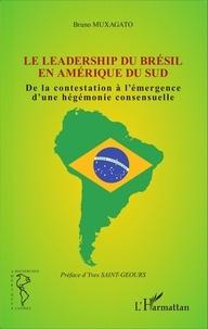 Bruno Muxagato - Le leadership du Brésil en Amérique du Sud - De la contestation à l'émergence d'une hégémonie consensuelle.