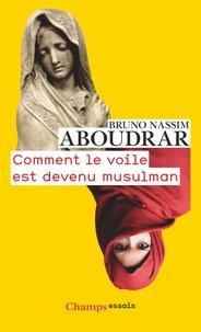 Bruno Nassim Aboudrar - Comment le voile est devenu musulman.