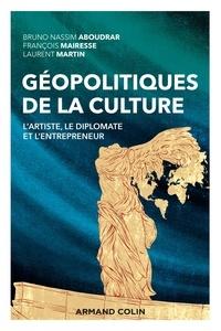 Bruno Nassim Aboudrar et François Mairesse - Géopolitiques de la culture - L'artiste, le diplomate et l'entrepreneur.